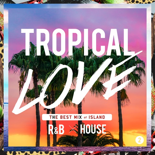 TROPICAL LOVE 2 - THE BEST MIX OF ISLAND R&B × HOUSE