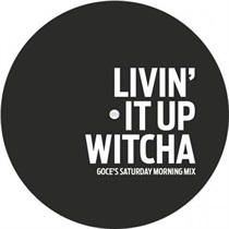 LIVIN' IT UP WITCHA (GOCE'S SATURDAY MORNING MIX)/DO YOU WANT HEAT_ (GOCE'S KIDADA MIX)